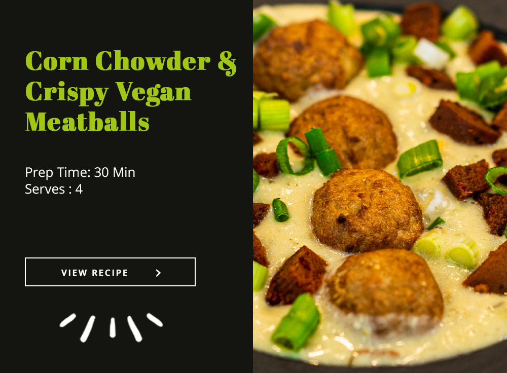 Corn Chowder + Crispy Vegan Meatballs