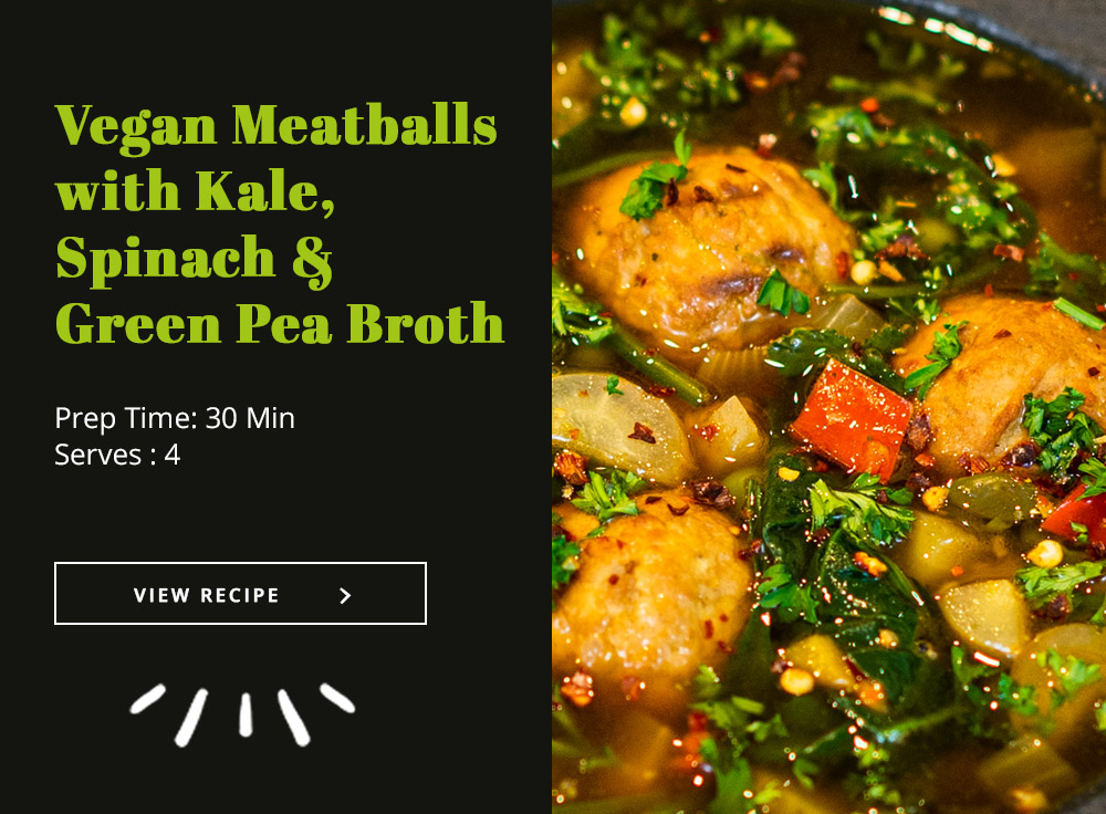 Vegan Meatballs + Kale, Spinach & Green Pea Broth